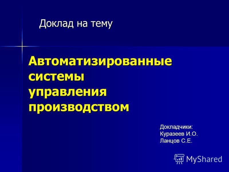 Доклад на тему Автоматизированные системы управления производством Докладчики: Куразеев И.О. Ланцов С.Е.