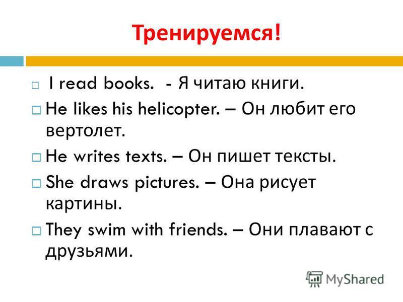 Тренируемся ! I read books. - Я читаю книги. He likes his helicopter. – Он любит его вертолет. He writes texts. – Он пишет тексты. She draws pictures. – Она рисует картины. They swim with friends. – Они плавают с друзьями.