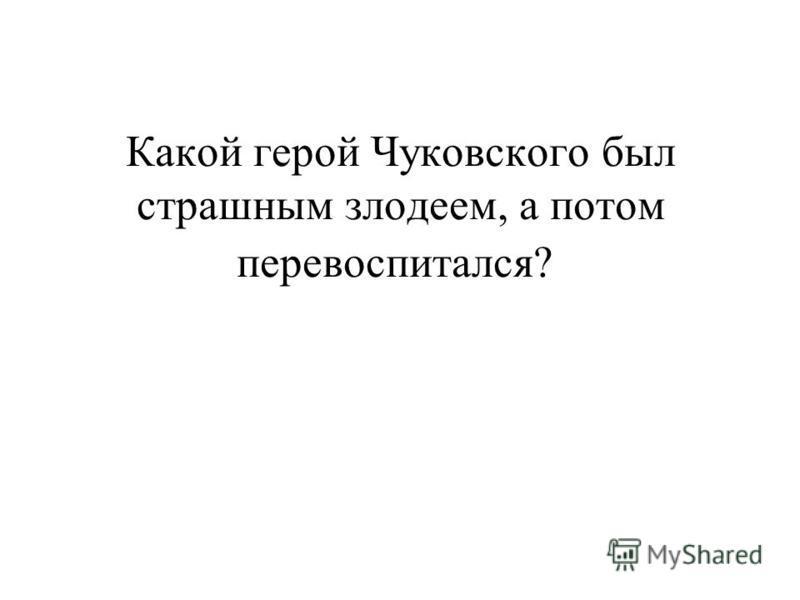 Какой герой Чуковского был страшным злодеем, а потом перевоспитался?