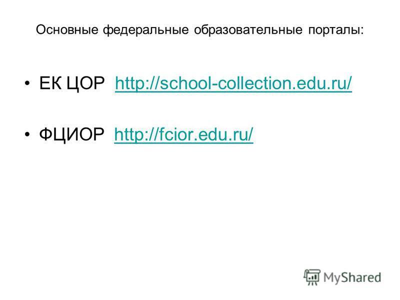 Основные федеральные образовательные порталы: ЕК ЦОР http://school-collection.edu.ru/http://school-collection.edu.ru/ ФЦИОР http://fcior.edu.ru/http://fcior.edu.ru/
