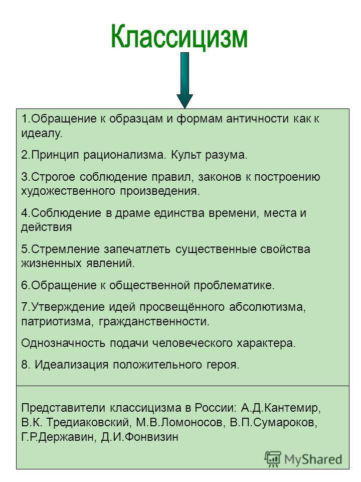 1. Обращение к образцам и формам античности как к идеалу. 2. Принцип рационализма. Культ разума. 3. Строгое соблюдение правил, законов к построению художественного произведения. 4. Соблюдение в драме единства времени, места и действия 5. Стремление з