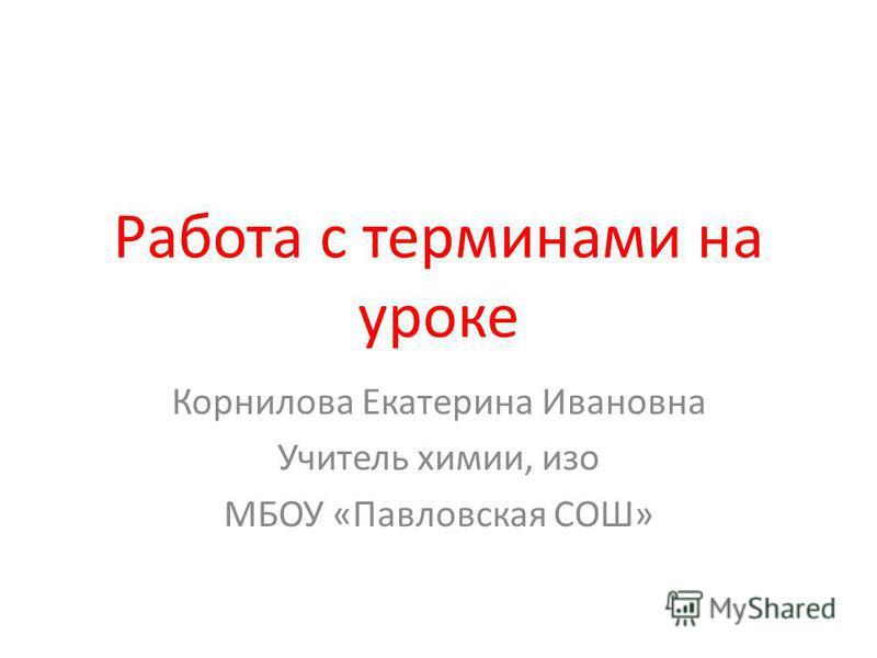 Работа с терминами на уроке Корнилова Екатерина Ивановна Учитель химии, изо МБОУ «Павловская СОШ»