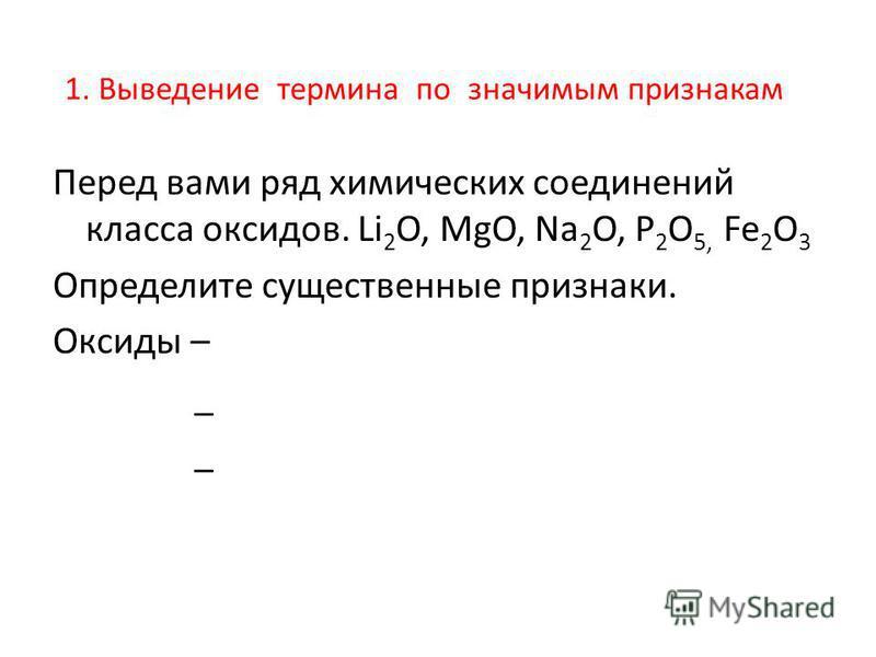 1. Выведение термина по значимым признакам Перед вами ряд химических соединений класса оксидов. Li 2 O, MgO, Na 2 O, P 2 O 5, Fe 2 O 3 Определите существенные признаки. Оксиды – _