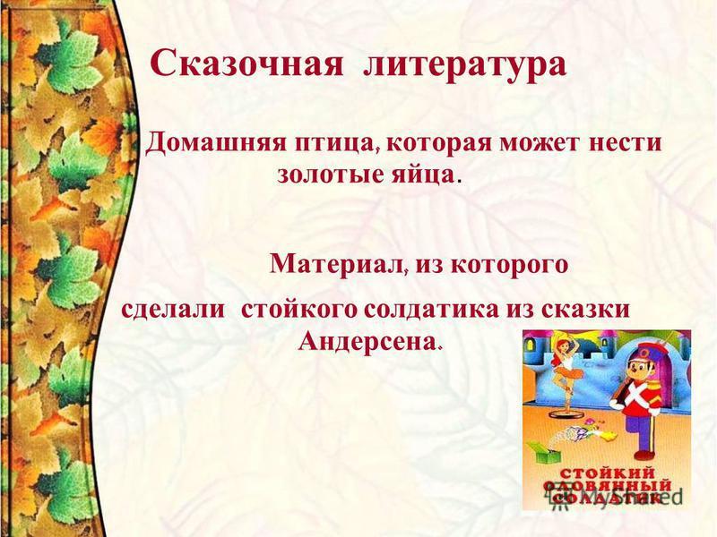 Сказочная литература Домашняя птица, которая может нести золотые яйца. Материал, из которого сделали стойкого солдатика из сказки Андерсена.