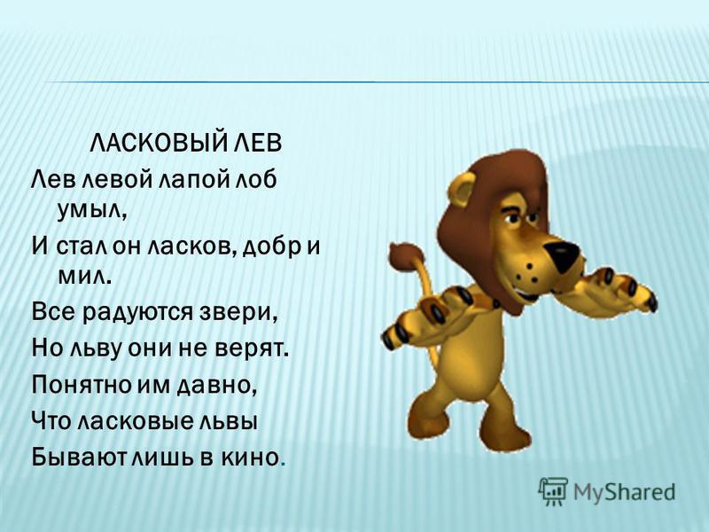 ЛАСКОВЫЙ ЛЕВ Лев левой лапой лоб умыл, И стал он ласков, добр и мил. Все радуются звери, Но льву они не верят. Понятно им давно, Что ласковые львы Бывают лишь в кино.