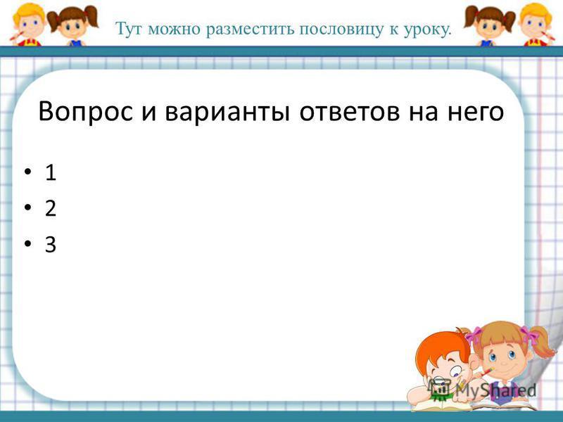 Вопрос и варианты ответов на него 1 2 3 Тут можно разместить пословицу к уроку.