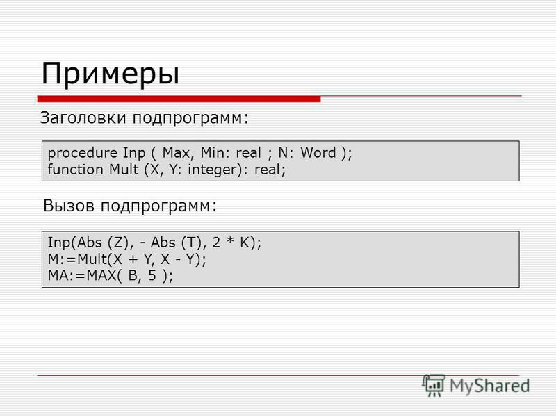 Примеры Заголовки подпрограмм: procedure Inp ( Max, Min: real ; N: Word ); function Mult (X, Y: integer): real; Вызов подпрограмм: Inp(Abs (Z), - Abs (T), 2 * K); M:=Mult(X + Y, X - Y); MA:=MAX( B, 5 );