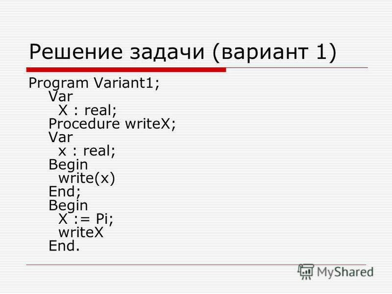 Решение задачи (вариант 1) Program Variant1; Var X : real; Procedure writeX; Var x : real; Begin write(x) End; Begin X := Pi; writeX End.