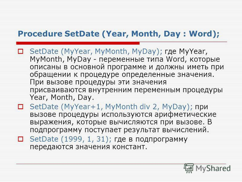 Procedure SetDate (Year, Month, Day : Word); SetDate (MyYear, MyMonth, MyDay); где MyYear, MyMonth, MyDay - переменные типа Word, которые описаны в основной программе и должны иметь при обращении к процедуре определенные значения. При вызове процедур