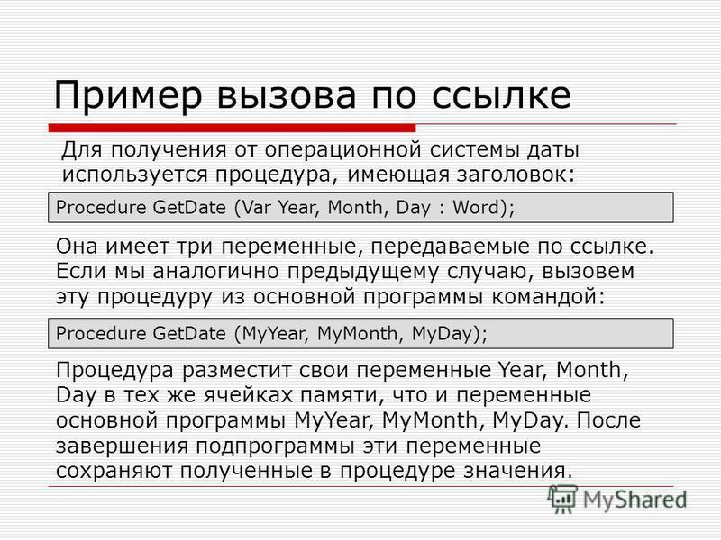 Пример вызова по ссылке Procedure GetDate (Var Year, Month, Day : Word); Она имеет три переменные, передаваемые по ссылке. Если мы аналогично предыдущему случаю, вызовем эту процедуру из основной программы командой: Procedure GetDate (MyYear, MyMonth