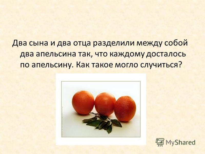 Два сына и два отца разделили между собой два апельсина так, что каждому досталось по апельсину. Как такое могло случиться?