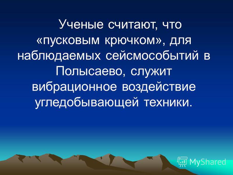 Ученые считают, что «пусковым крючком», для наблюдаемых сейсмособытий в Полысаево, служит вибрационное воздействие угледобывающей техники.
