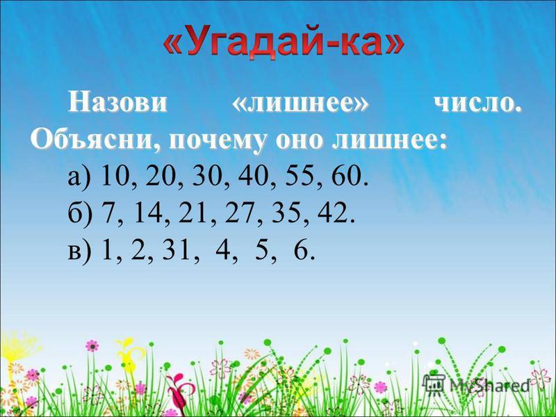 Назови «лишнее» число. Объясни, почему оно лишнее: а) 10, 20, 30, 40, 55, 60. б) 7, 14, 21, 27, 35, 42. в) 1, 2, 31, 4, 5, 6.