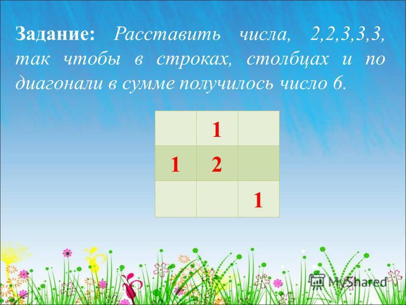 Задание: Расставить числа, 2,2,3,3,3, так чтобы в строках, столбцах и по диагонали в сумме получилось число 6. 1 12 1