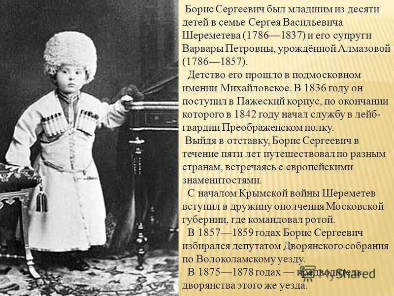 Борис Сергеевич был младшим из десяти детей в семье Сергея Васильевича Шереметева (17861837) и его супруги Варвары Петровны, урождённой Алмазовой (17861857). Детство его прошло в подмосковном имении Михайловское. В 1836 году он поступил в Пажеский ко