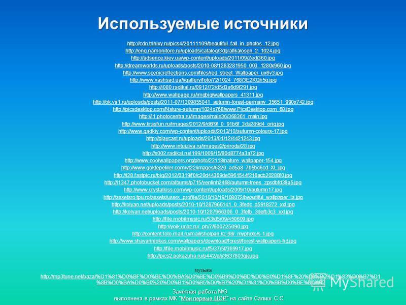 Используемые источники http://cdn.trinixy.ru/pics4/20111109/beautiful_fall_in_photos_12. jpg http://eng.namonitore.ru/uploads/catalog/3dgrafika/osen_2_1024. jpg http://adsence.kiev.ua/wp-content/uploads/2011/09/Zedi360. jpg http://dreamworlds.ru/uplo