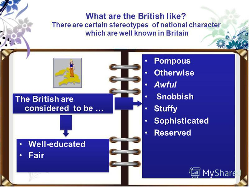 What are the British like? There are certain stereotypes of national character which are well known in Britain Well-educated Fair Well-educated Fair Pompous Otherwise Awful Snobbish Stuffy Sophisticated Reserved Pompous Otherwise Awful Snobbish Stuff