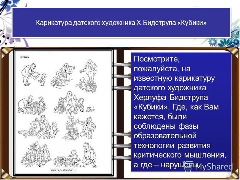 Карикатура датского художника Х.Бидструпа «Кубики» Посмотрите, пожалуйста, на известную карикатуру датского художника Херлуфа Бидструпа «Кубики». Где, как Вам кажется, были соблюдены фазы образовательной технологии развития критического мышления, а г