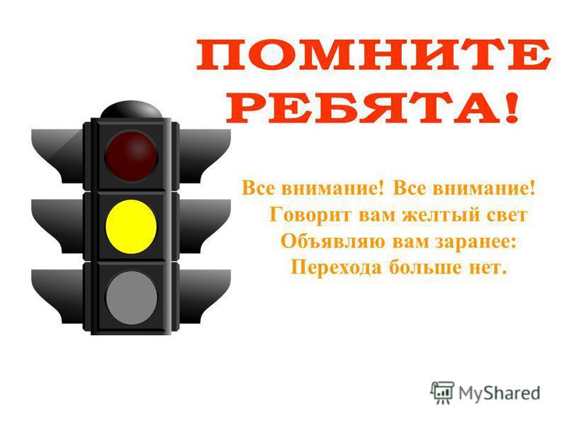 Все внимание! Все внимание! Говорит вам желтый свет Объявляю вам заранее: Перехода больше нет.