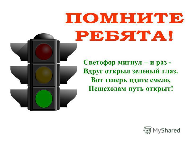Светофор мигнул – и раз - Вдруг открыл зеленый глаз. Вот теперь идите смело, Пешеходам путь открыт!