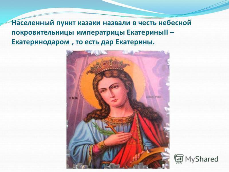 Населенный пункт казаки назвали в честь небесной покровительницы императрицы ЕкатериныII – Екатеринодаром, то есть дар Екатерины.