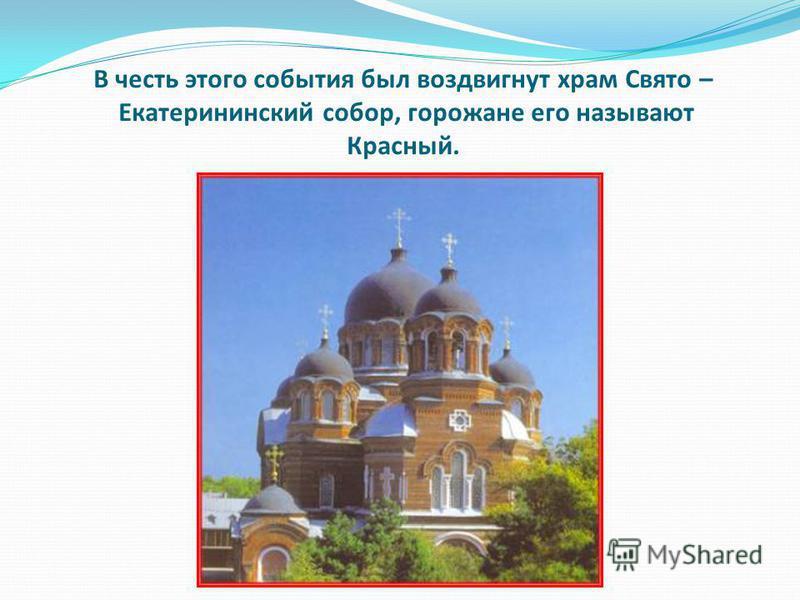 В честь этого события был воздвигнут храм Свято – Екатерининский собор, горожане его называют Красный.
