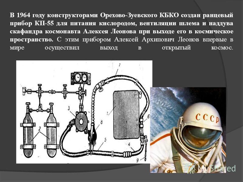 В 1964 году конструкторами Орехово-Зуевского КБКО создан ранцевый прибор КП-55 для питания кислородом, вентиляции шлема и наддува скафандра космонавта Алексея Леонова при выходе его в космическое пространство. С этим прибором Алексей Архипович Леонов