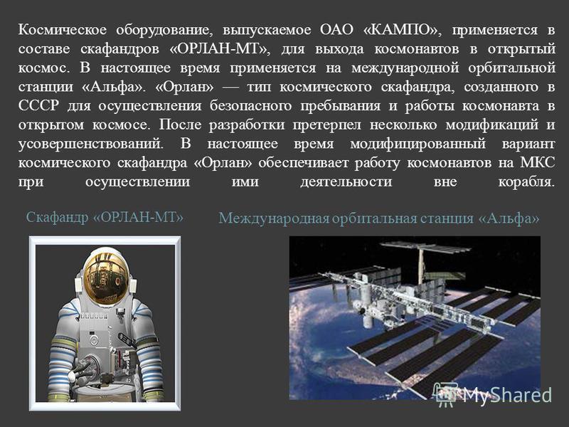 Космическое оборудование, выпускаемое ОАО «КАМПО», применяется в составе скафандров «ОРЛАН-МТ», для выхода космонавтов в открытый космос. В настоящее время применяется на международной орбитальной станции «Альфа». «Орлан» тип космического скафандра,