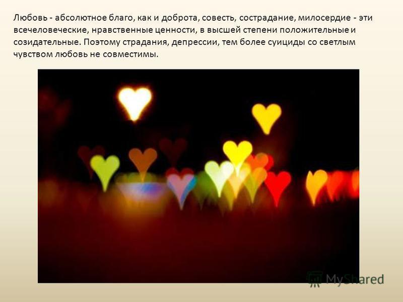 Любовь - абсолютное благо, как и доброта, совесть, сострадание, милосердие - эти всечеловеческие, нравственные ценности, в высшей степени положительные и созидательные. Поэтому страдания, депрессии, тем более суициды со светлым чувством любовь не сов