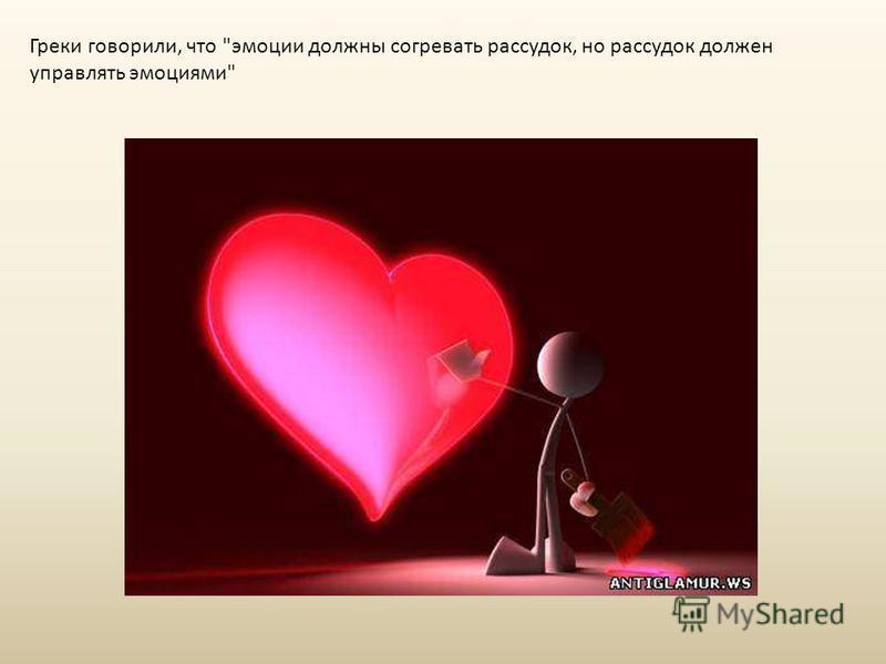 Греки говорили, что эмоции должны согревать рассудок, но рассудок должен управлять эмоциями