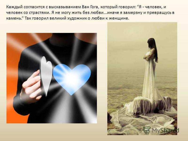 Каждый согласится с высказыванием Ван Гога, который говорил: Я - человек, и человек со страстями. Я не могу жить без любви...иначе я замерзну и превращусь в камень. Так говорил великий художник о любви к женщине.