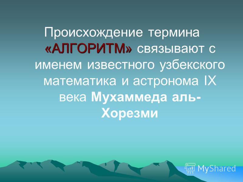 «АЛГОРИТМ» Происхождение термина «АЛГОРИТМ» связывают с именем известного узбекского математика и астронома ІХ века Мухаммеда аль- Хорезми