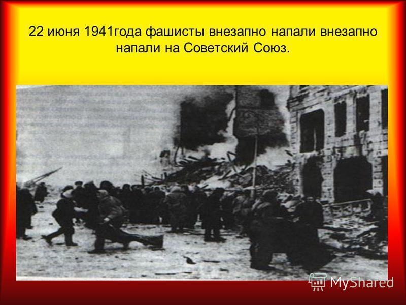 22 июня 1941 года фашисты внезапно напали внезапно напали на Советский Союз.