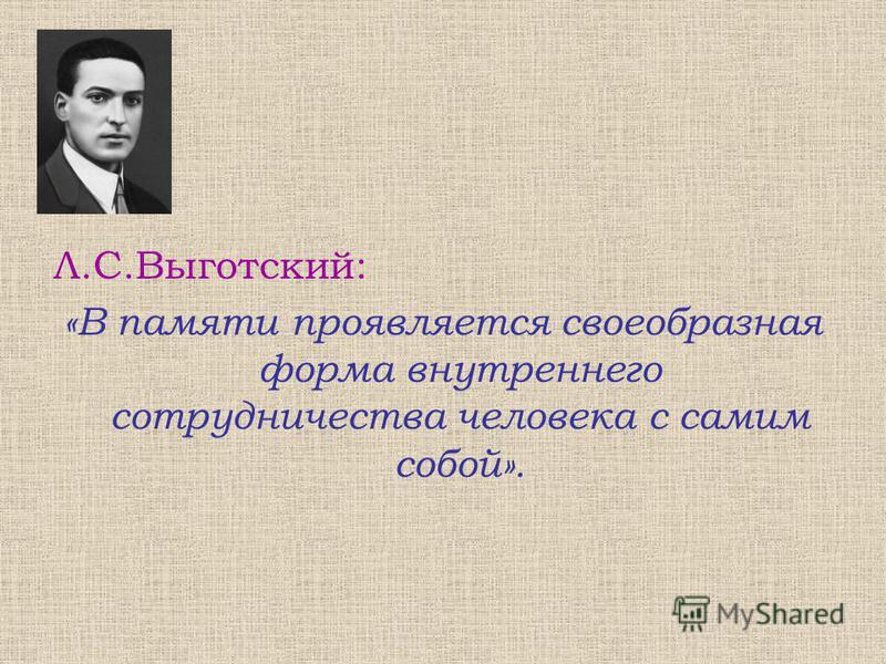 Л.С.Выготский: «В памяти проявляется своеобразная форма внутреннего сотрудничества человека с самим собой».
