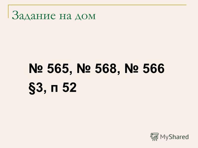 Задание на дом 565, 568, 566 §3, п 52