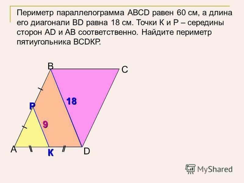 В А D С К Р 18181818 9 Периметр параллелограмма АВСD равен 60 см, а длина его диагонали ВD равна 18 см. Точки К и Р – середины сторон АD и АВ соответственно. Найдите периметр пятиугольника ВСDКР.