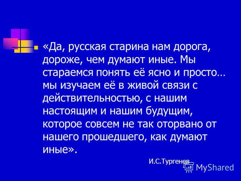 «Да, русская старина нам дорога, дороже, чем думают иные. Мы стараемся понять её ясно и просто… мы изучаем её в живой связи с действительностью, с нашим настоящим и нашим будущим, которое совсем не так оторвано от нашего прошедшего, как думают иные».