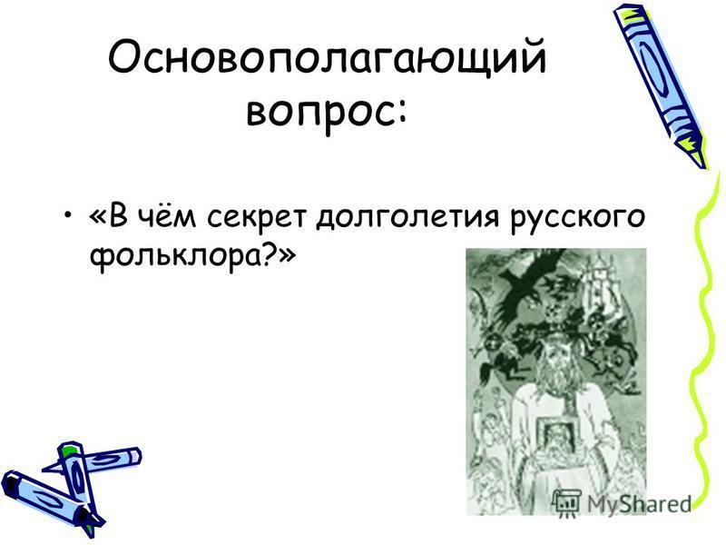 Основополагающий вопрос: «В чём секрет долголетия русского фольклора?»