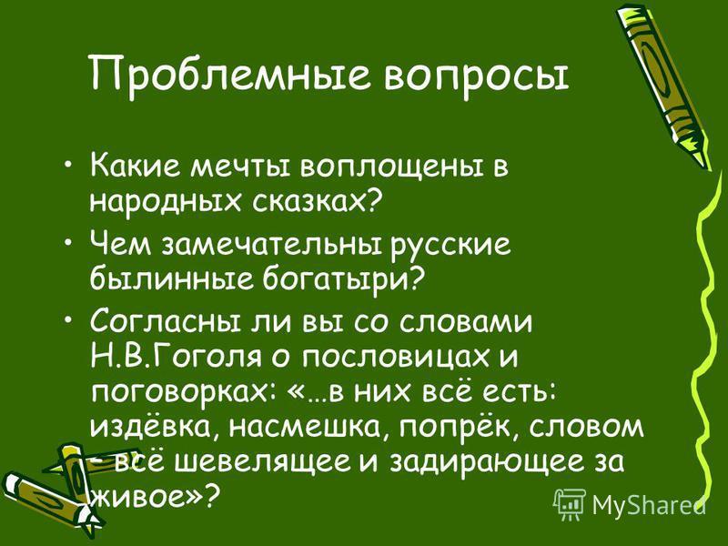 Проблемные вопросы Какие мечты воплощены в народных сказках? Чем замечательны русские былинные богатыри? Согласны ли вы со словами Н.В.Гоголя о пословицах и поговорках: «…в них всё есть: издёвка, насмешка, попрёк, словом – всё шевелящее и задирающее