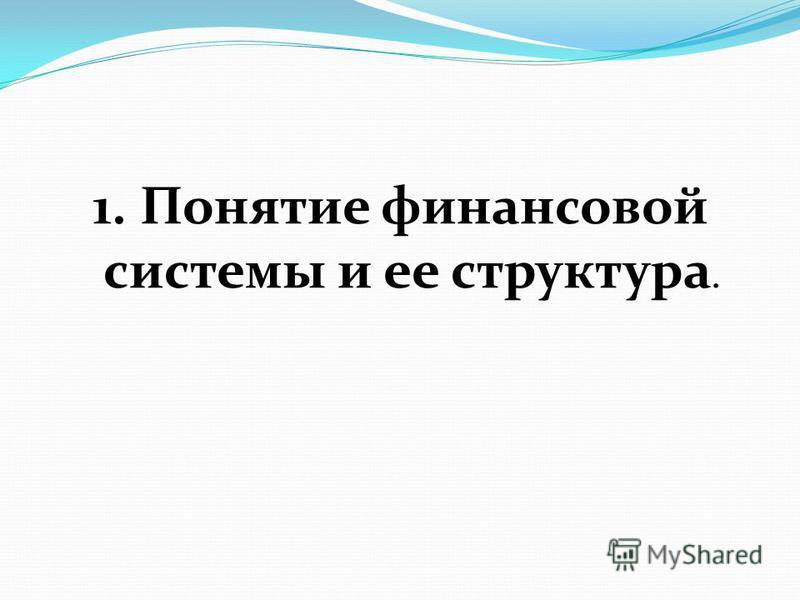 1. Понятие финансовой системы и ее структура.