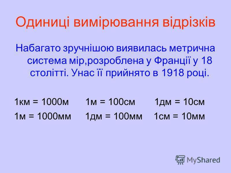 Одиниці вимірювання відрізків До ХХ ст. українці міряли відстані такими одиницями: милями,верстами, сажнями вершками,аршинами. 1верста = 1 км 1 миля = 7 верст 1верста = 500 сажнів 1 сажень = 3 аршини 1 аршин = 16 вершків