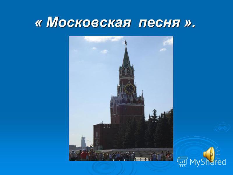 « Московская песня ». « Московская песня ».