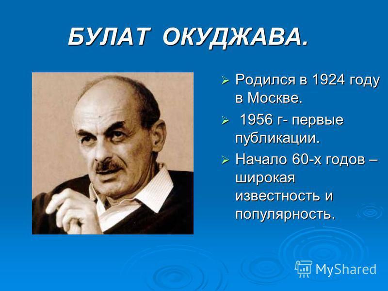 БУЛАТ ОКУДЖАВА. БУЛАТ ОКУДЖАВА. Родился в 1924 году в Москве. Родился в 1924 году в Москве. 1956 г- первые публикации. 1956 г- первые публикации. Начало 60-х годов – широкая известность и популярность. Начало 60-х годов – широкая известность и популя
