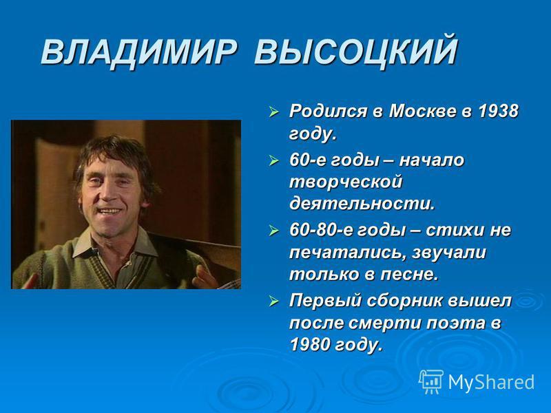 ВЛАДИМИР ВЫСОЦКИЙ Родился в Москве в 1938 году. Родился в Москве в 1938 году. 60-е годы – начало творческой деятельности. 60-е годы – начало творческой деятельности. 60-80-е годы – стихи не печатались, звучали только в песне. 60-80-е годы – стихи не