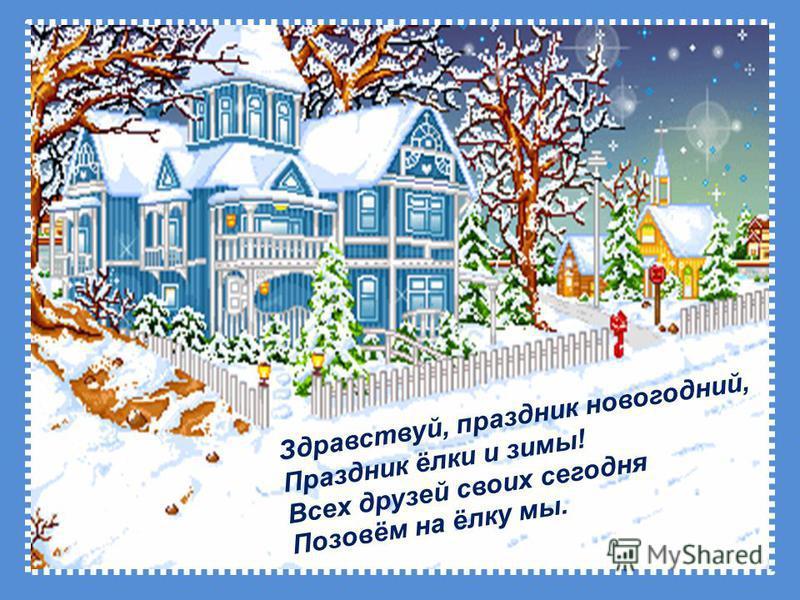 Здравствуй, праздник новогодний, Праздник ёлки и зимы! Всех друзей своих сегодня Позовём на ёлку мы.