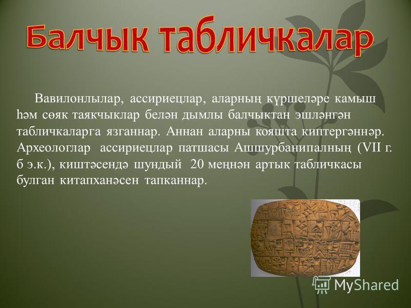 Вавилонлылар, ассириецлар, аларның күршеләре камыш һәм сөяк таякчыклар белән дымлы балчыктан эшләнгән табличкаларга язганнар. Аннан аларны кояшта киптергәннәр. Археологлар ассириецлар патшасы Ашшурбанипалның (VII г. б э.к.), киштәсендә шундый 20 меңн