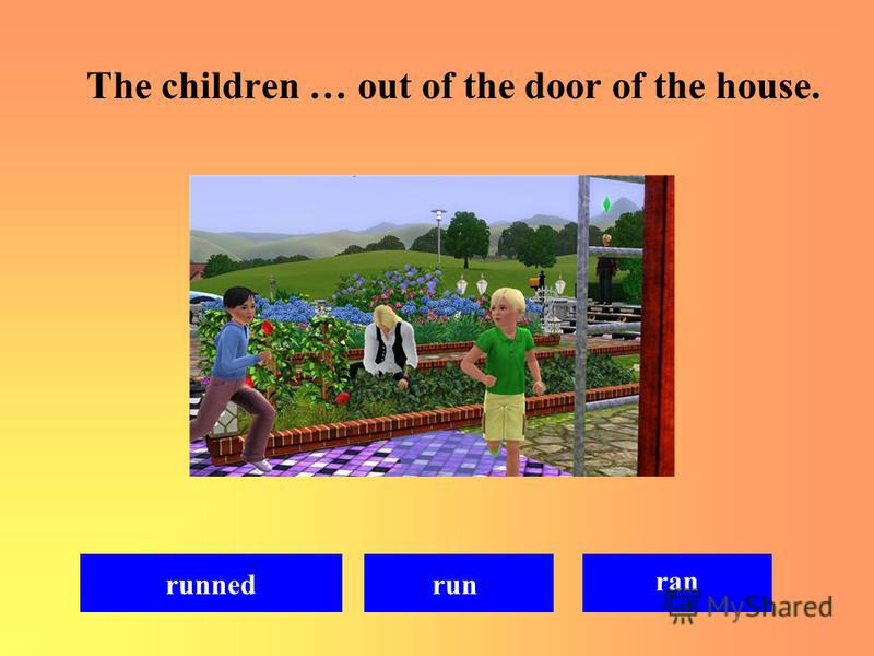 The children … out of the door of the house. ran runrunned