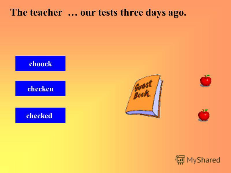 The teacher … our tests three days ago. checked choock checken