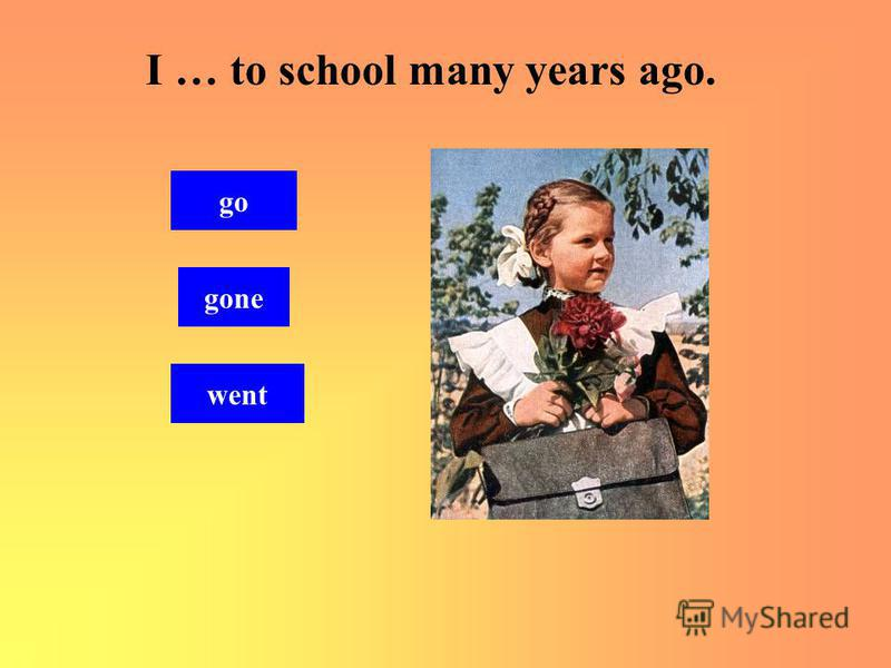 I … to school many years ago. went gone go