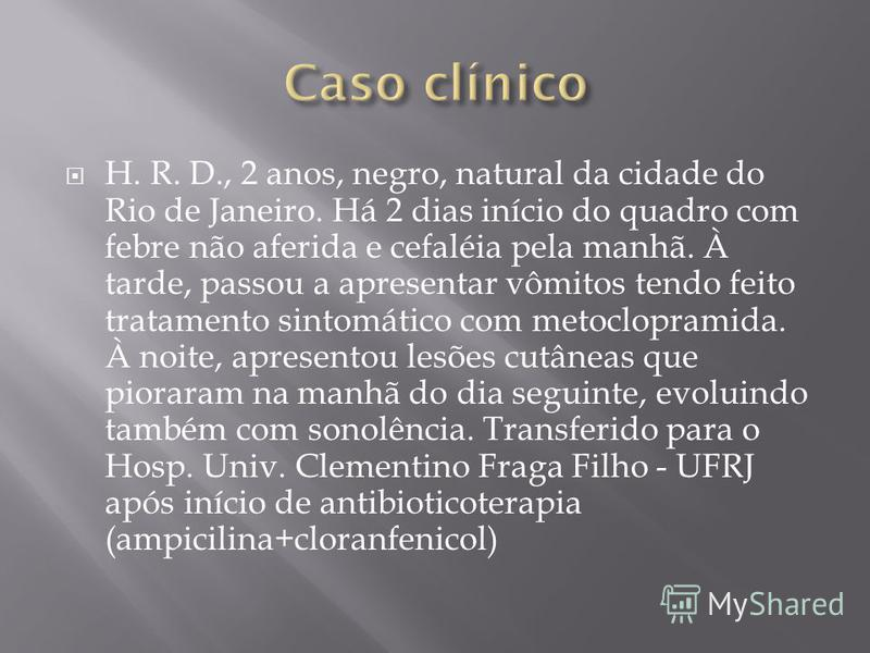 H. R. D., 2 anos, negro, natural da cidade do Rio de Janeiro. Há 2 dias início do quadro com febre não aferida e cefaléia pela manhã. À tarde, passou a apresentar vômitos tendo feito tratamento sintomático com metoclopramida. À noite, apresentou lesõ